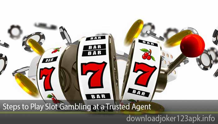 Steps to Play Slot Gambling at a Trusted Agent